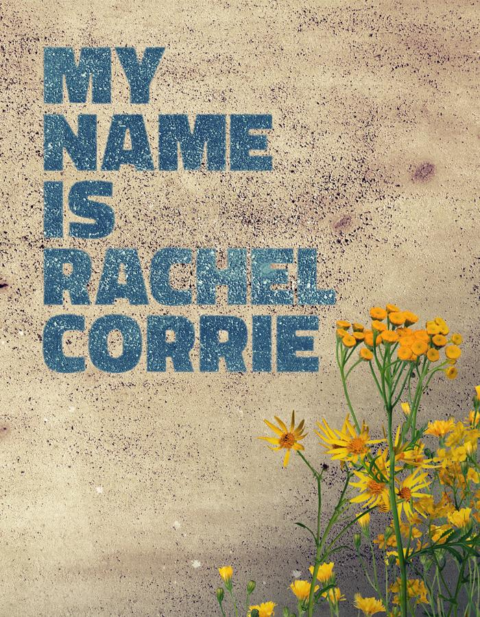 A beige, pock-marked, finely textured wall bares the words 'MY NAME IS RACHEL CORRIE' in a rich sky blue. Wild bright yellow flowers grow in the right hand bottom corner, veiled in shadow.